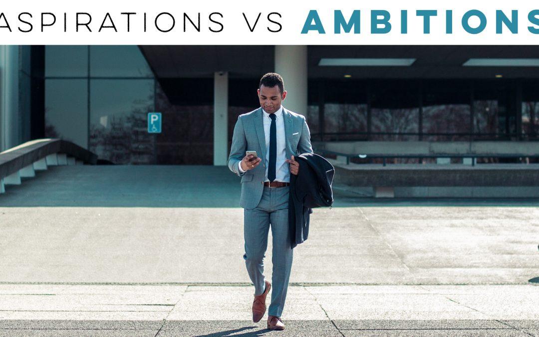 Aspirations vs Ambitions