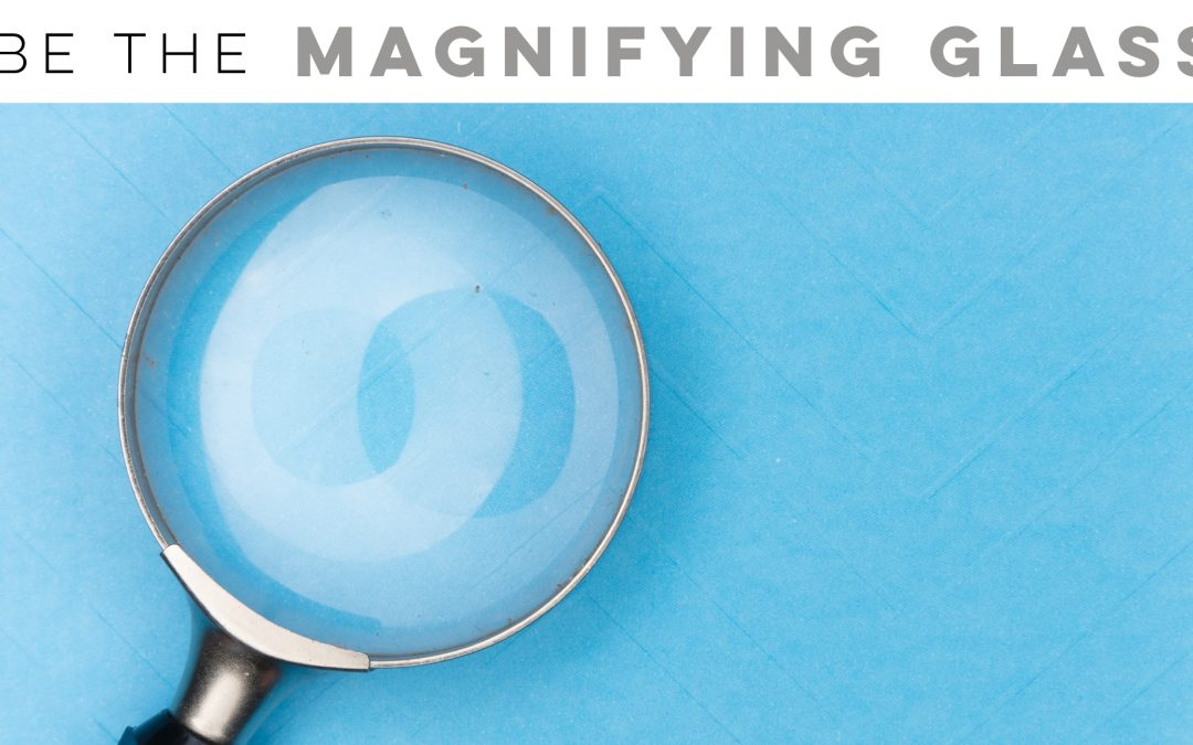 Be the magnifying glass