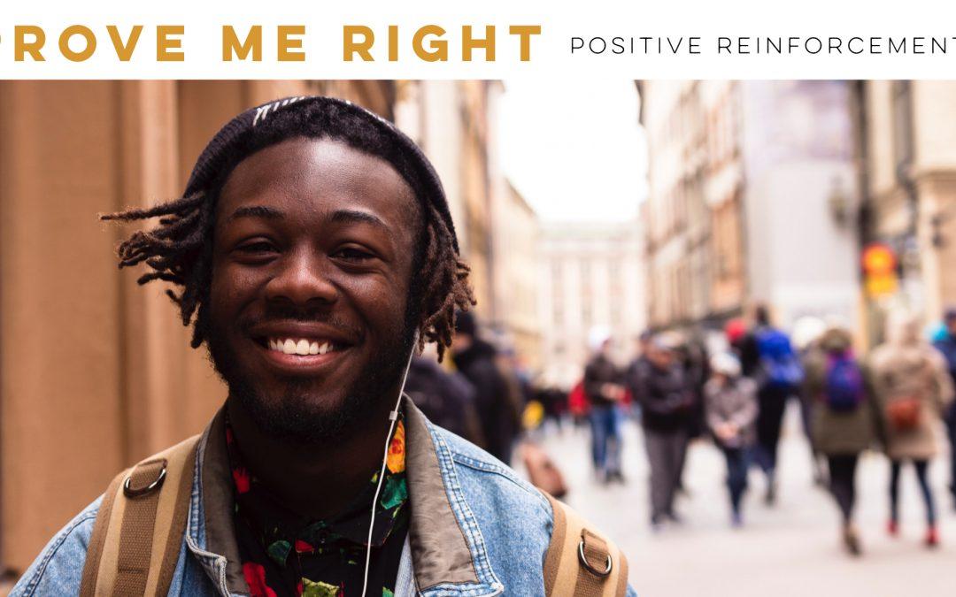 Prove me right – Positive reinforcement