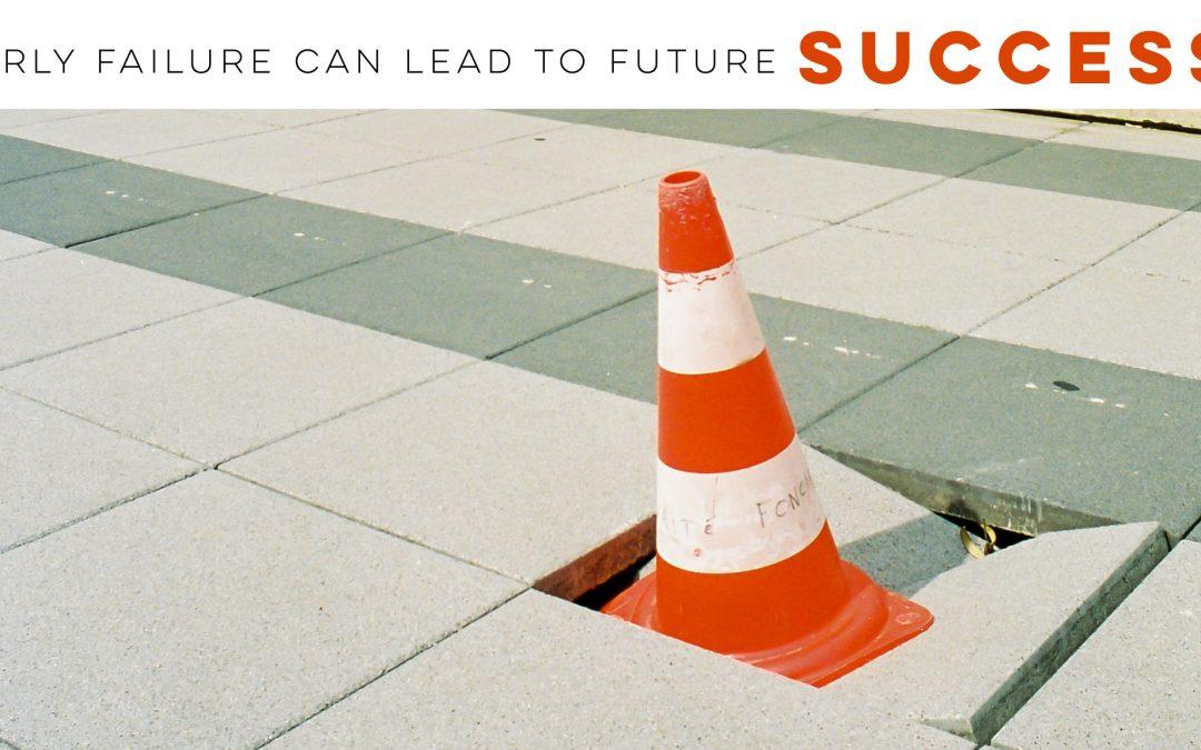Early failure can lead to future success