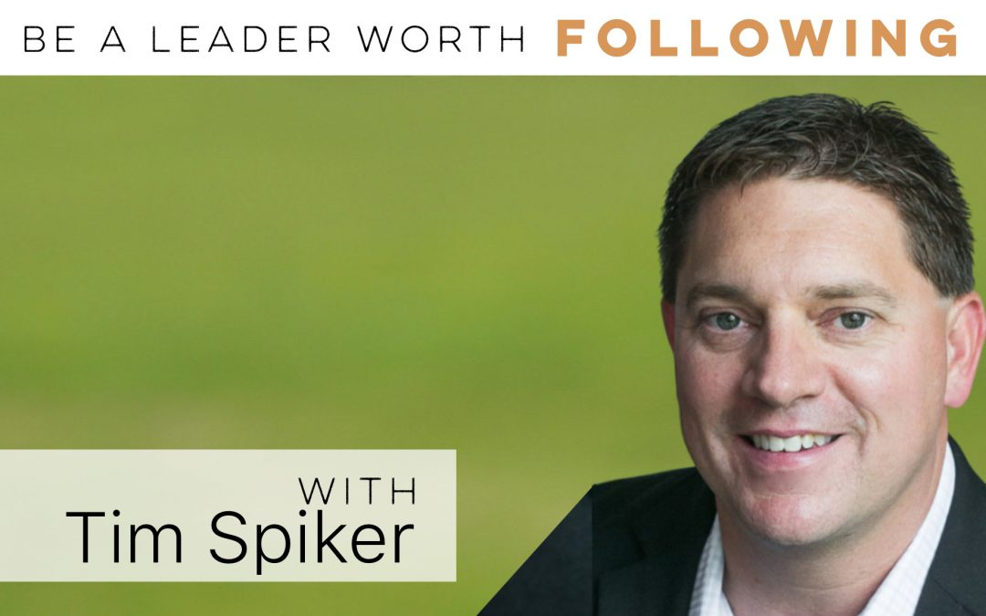 Be a leader worth following w/ Tim Spiker