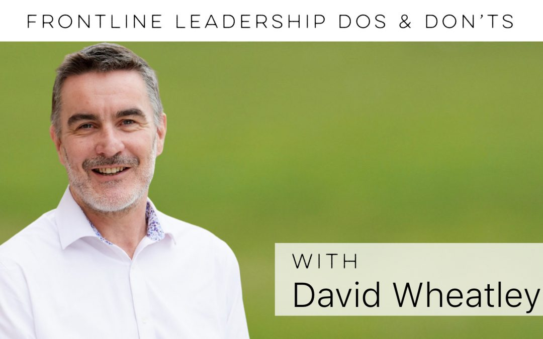 Frontline leadership DOs & DON'Ts with David Wheatley