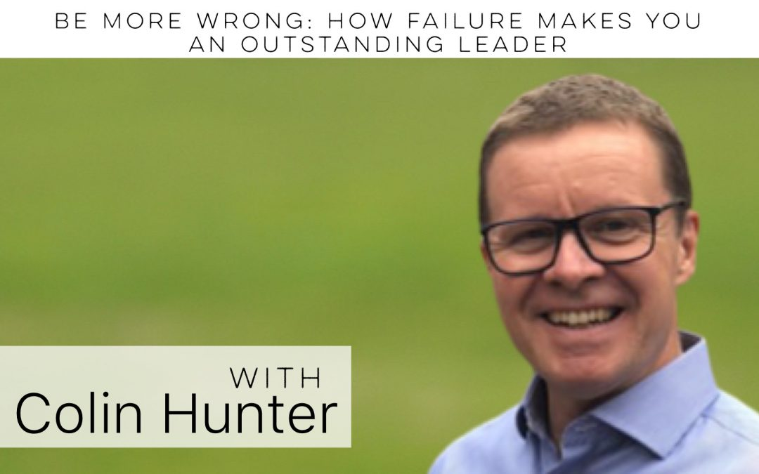 Be more wrong: How failure makes you an outstanding leader with Colin Hunter